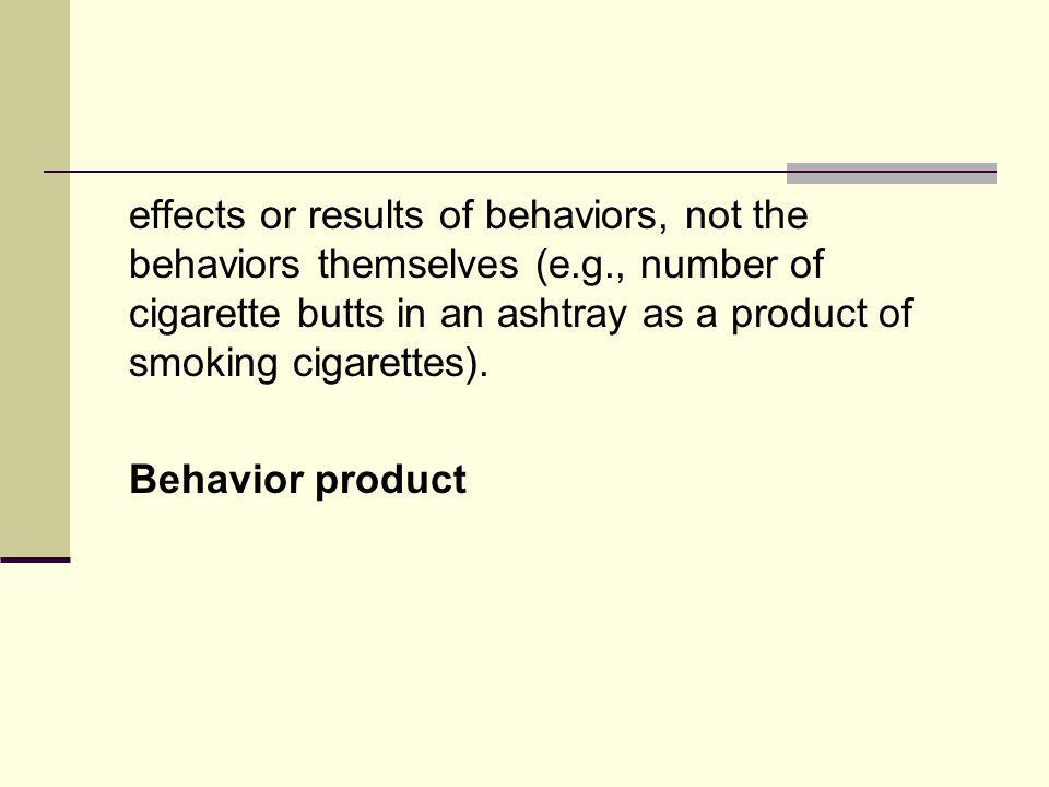 effects or results of behaviors, not the behaviors themselves (e.g., number of cigarette butts in an ashtray as a product of smoking cigarettes).