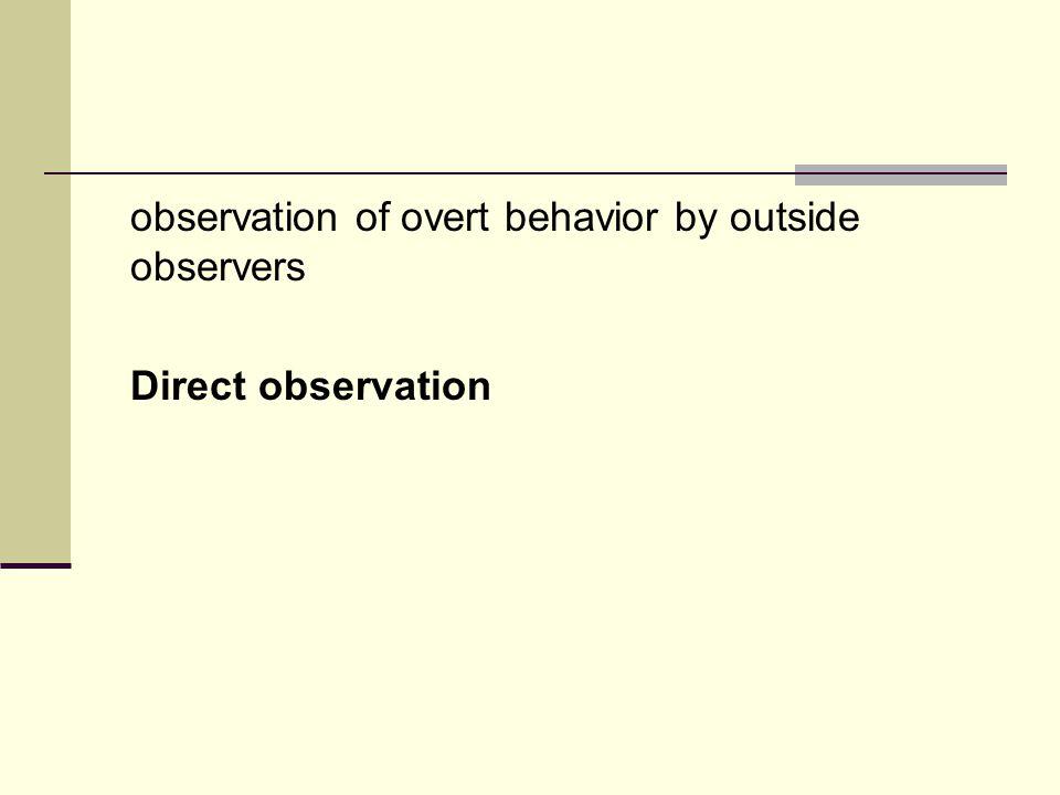 observation of overt behavior by outside observers Direct observation