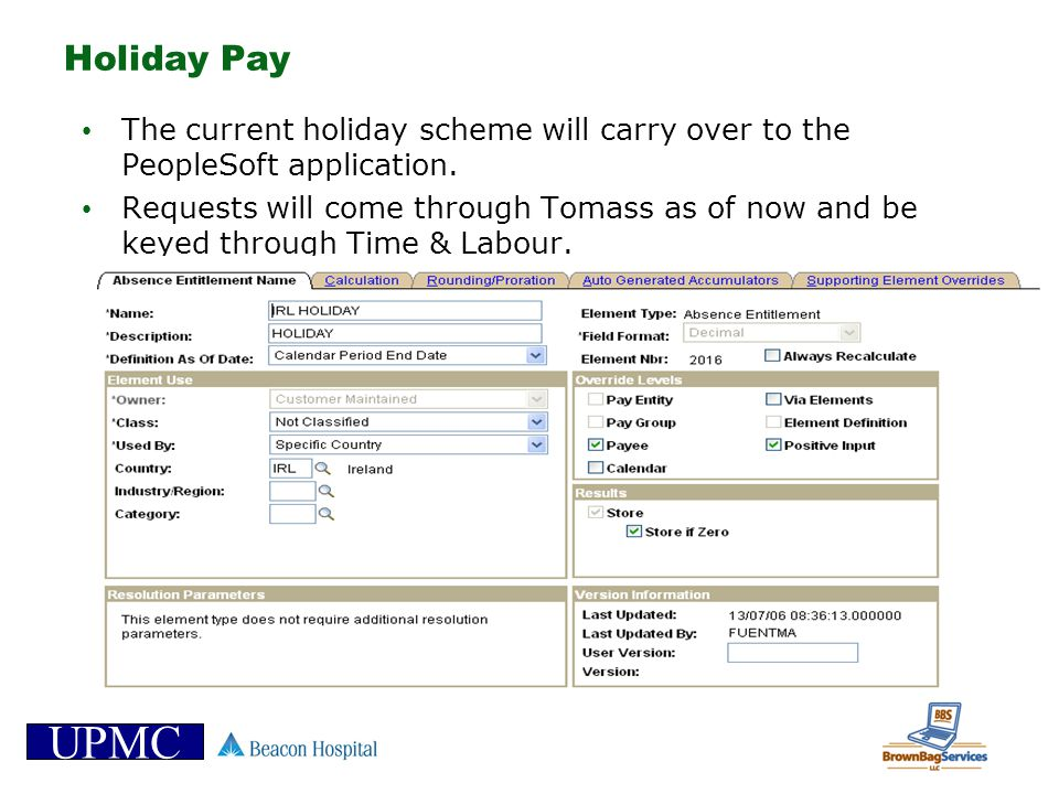 UPMC Holiday Pay The current holiday scheme will carry over to the PeopleSoft application. Requests will come through Tomass as of now and be keyed th