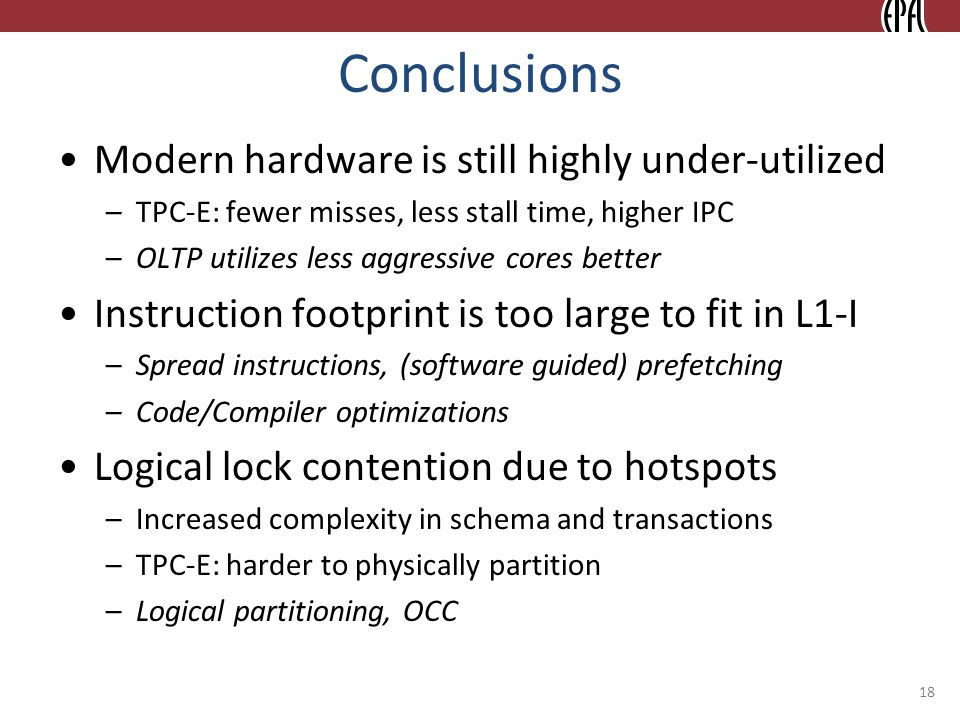 Conclusions Modern hardware is still highly under-utilized –TPC-E: fewer misses, less stall time, higher IPC –OLTP utilizes less aggressive cores better Instruction footprint is too large to fit in L1-I –Spread instructions, (software guided) prefetching –Code/Compiler optimizations Logical lock contention due to hotspots –Increased complexity in schema and transactions –TPC-E: harder to physically partition –Logical partitioning, OCC 18