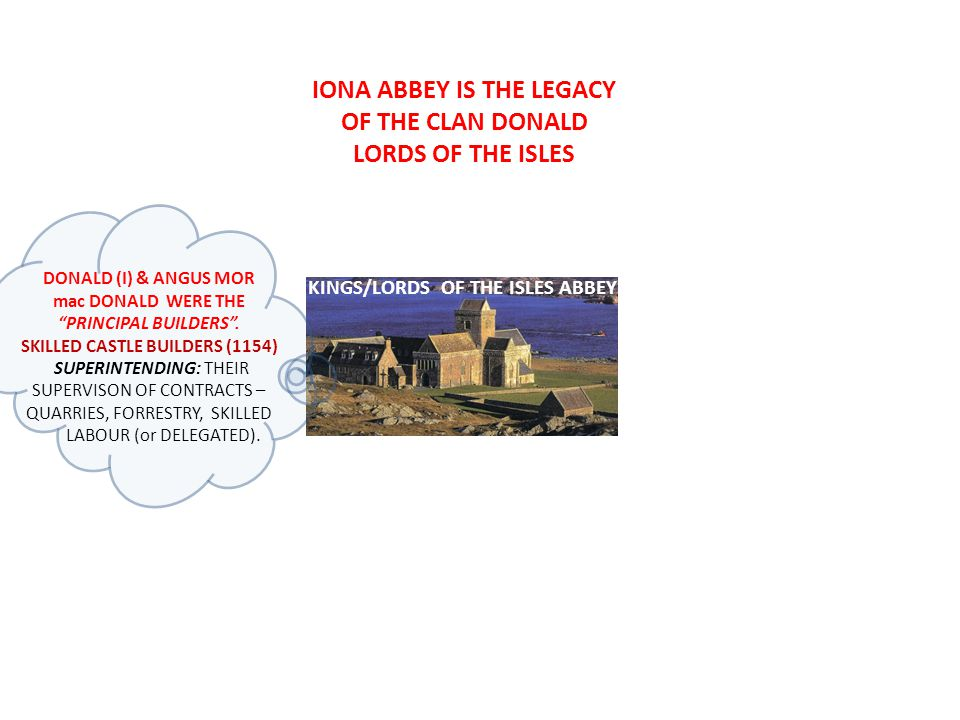 KINGS/LORDS OF THE ISLES ABBEY DONALD (I) & ANGUS MOR mac DONALD WERE THE PRINCIPAL BUILDERS.