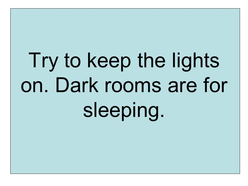 Try to keep the lights on. Dark rooms are for sleeping.