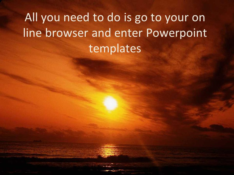 All you need to do is go to your on line browser and enter Powerpoint templates