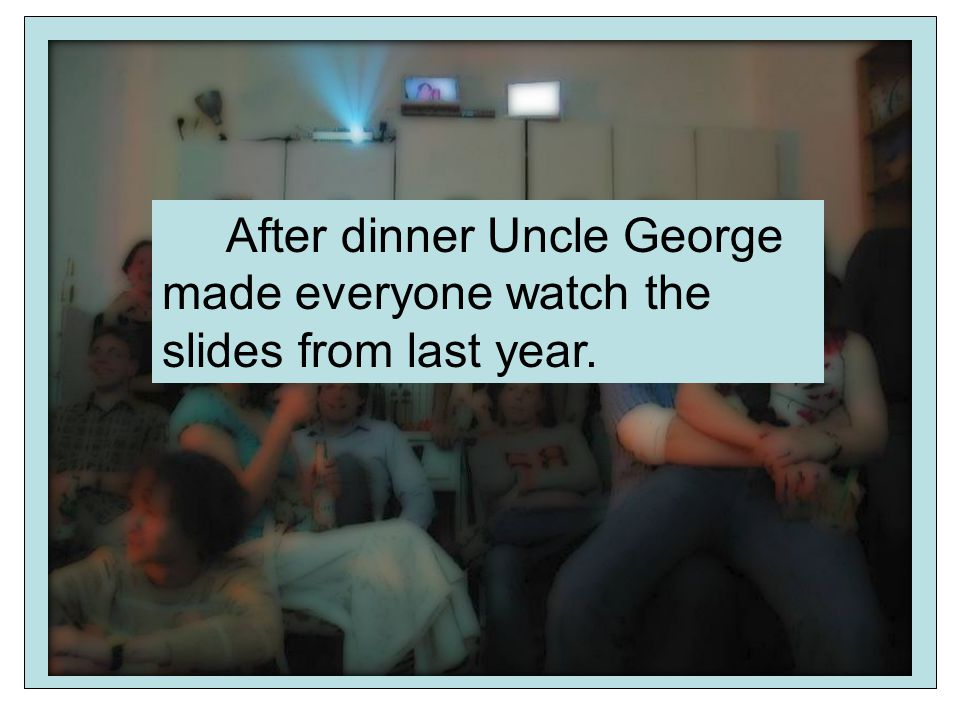 After dinner Uncle George made everyone watch the slides from last year.