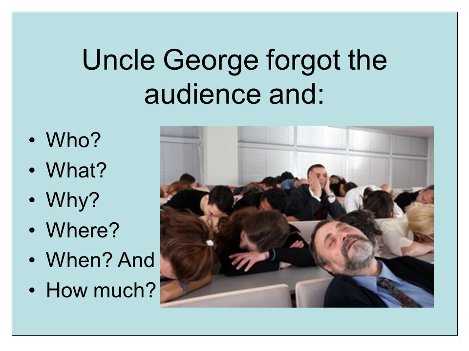 Uncle George forgot the audience and: Who What Why Where When And How much