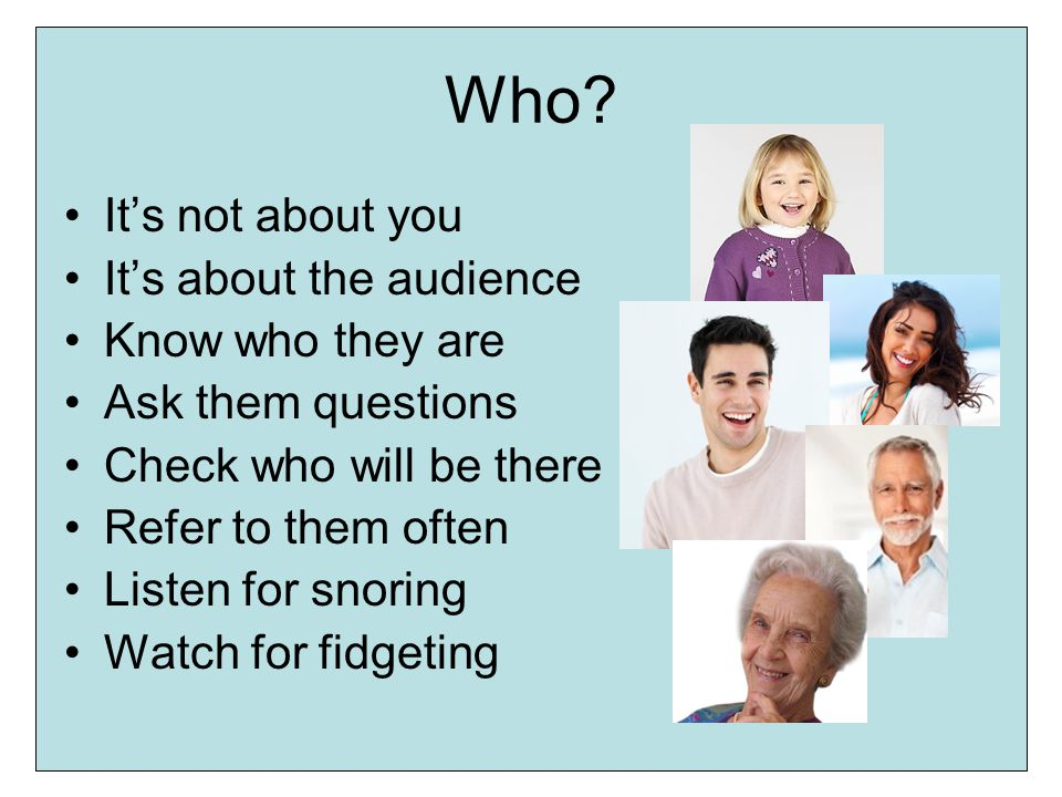 Who? Its not about you Its about the audience Know who they are Ask them questions Check who will be there Refer to them often Listen for snoring Watc