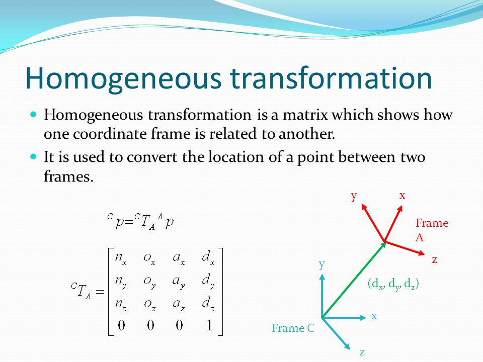 Homogeneous transformation is a matrix which shows how one coordinate frame is related to another.