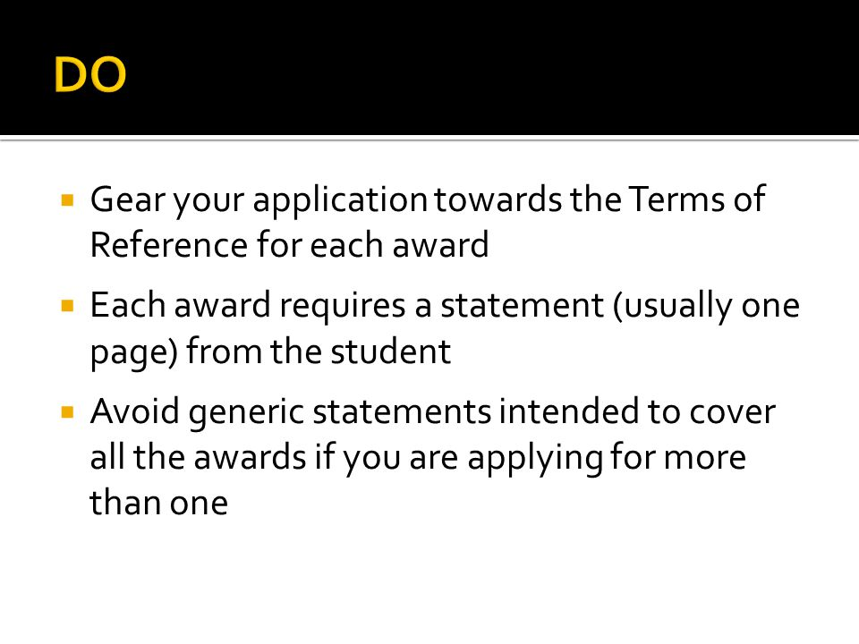 Gear your application towards the Terms of Reference for each award Each award requires a statement (usually one page) from the student Avoid generic