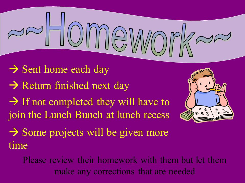 Sent home each day Return finished next day If not completed they will have to join the Lunch Bunch at lunch recess Some projects will be given more time Please review their homework with them but let them make any corrections that are needed