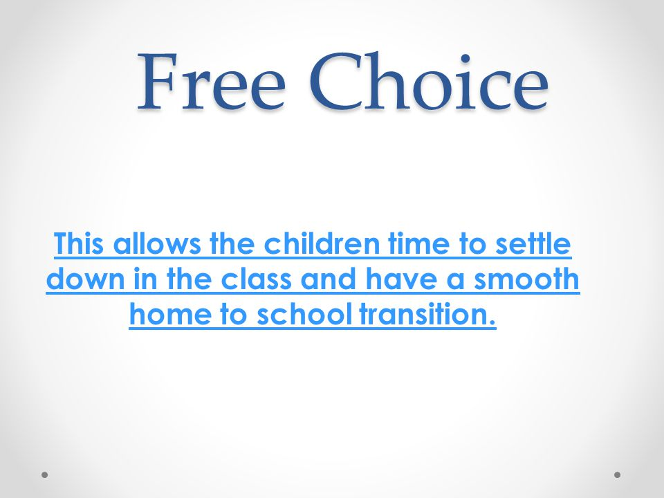 Free Choice This allows the children time to settle down in the class and have a smooth home to school transition.