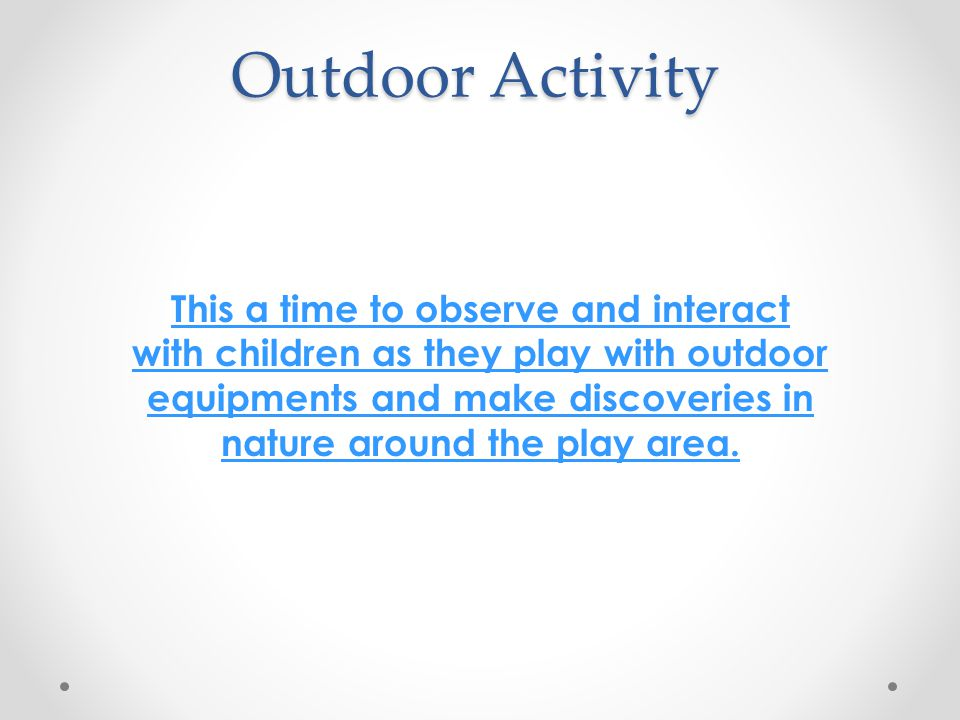 Outdoor Activity This a time to observe and interact with children as they play with outdoor equipments and make discoveries in nature around the play area.