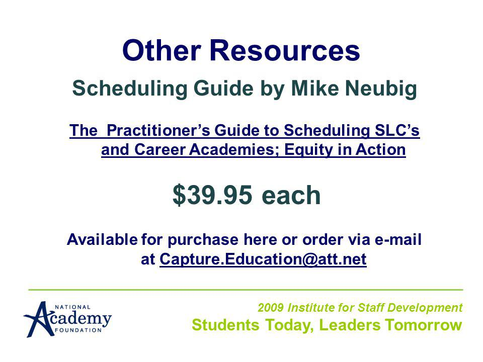 Other Resources 2009 Institute for Staff Development Students Today, Leaders Tomorrow Scheduling Guide by Mike Neubig The Practitioners Guide to Scheduling SLCs and Career Academies; Equity in Action $39.95 each Available for purchase here or order via e-mail at Capture.Education@att.net