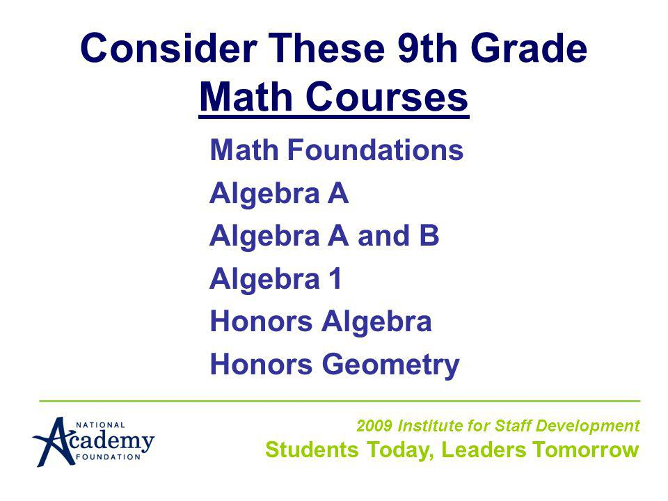 Consider These 9th Grade Math Courses Math Foundations Algebra A Algebra A and B Algebra 1 Honors Algebra Honors Geometry 2009 Institute for Staff Development Students Today, Leaders Tomorrow