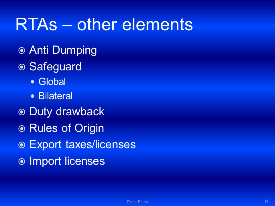 RTAs – other elements Anti Dumping Safeguard Global Bilateral Duty drawback Rules of Origin Export taxes/licenses Import licenses Rajan Ratna13