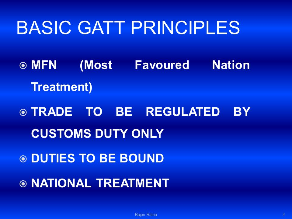 BASIC GATT PRINCIPLES MFN (Most Favoured Nation Treatment) TRADE TO BE REGULATED BY CUSTOMS DUTY ONLY DUTIES TO BE BOUND NATIONAL TREATMENT Rajan Ratna3