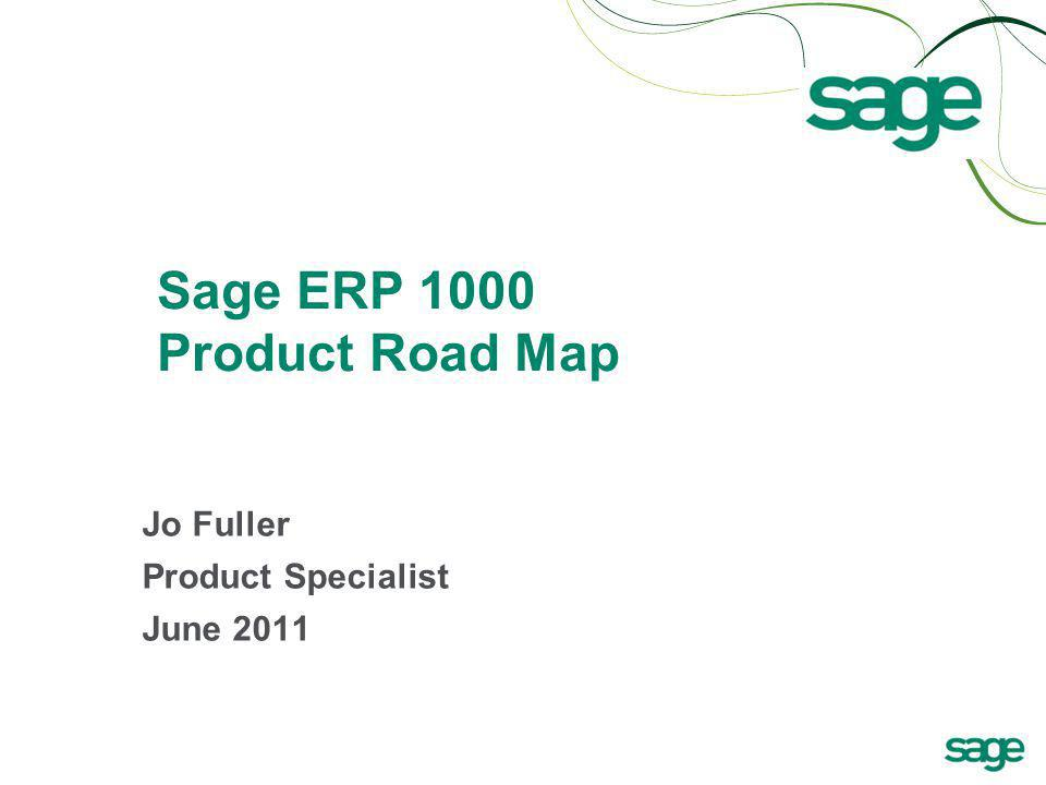 Sage ERP 1000 Product Road Map Jo Fuller Product Specialist June 2011