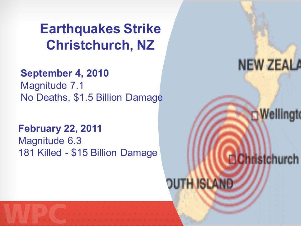 Earthquakes Strike Christchurch, NZ February 22, 2011 Magnitude 6.3 181 Killed - $15 Billion Damage September 4, 2010 Magnitude 7.1 No Deaths, $1.5 Billion Damage