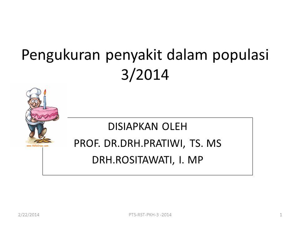 Pengukuran penyakit dalam populasi 3/2014 DISIAPKAN OLEH PROF. DR.DRH.PRATIWI, TS. MS DRH.ROSITAWATI, I. MP 2/22/2014PTS-RST-PKH-3 -20141
