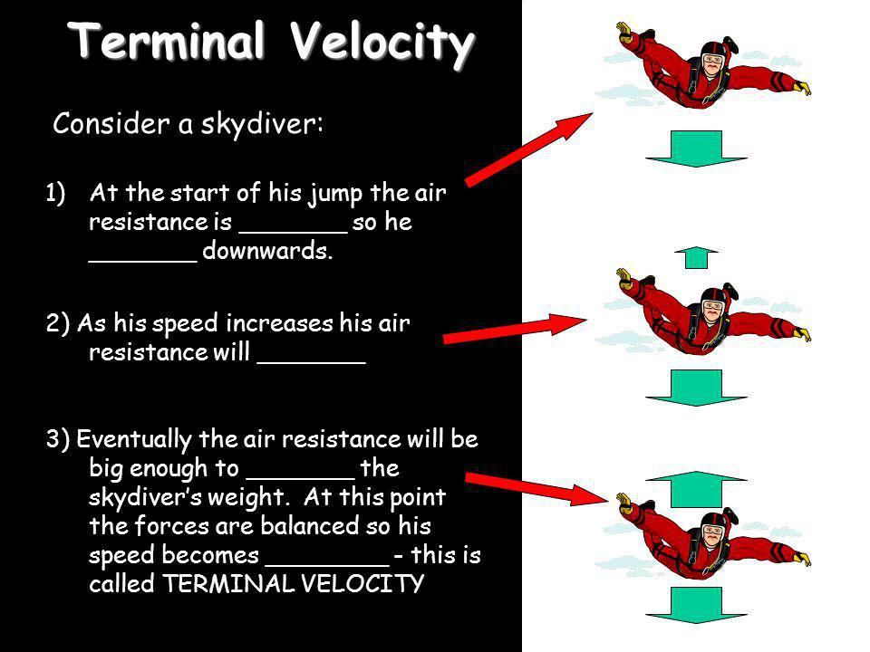 Terminal Velocity Consider a skydiver: 1)At the start of his jump the air resistance is _______ so he _______ downwards. 2) As his speed increases his