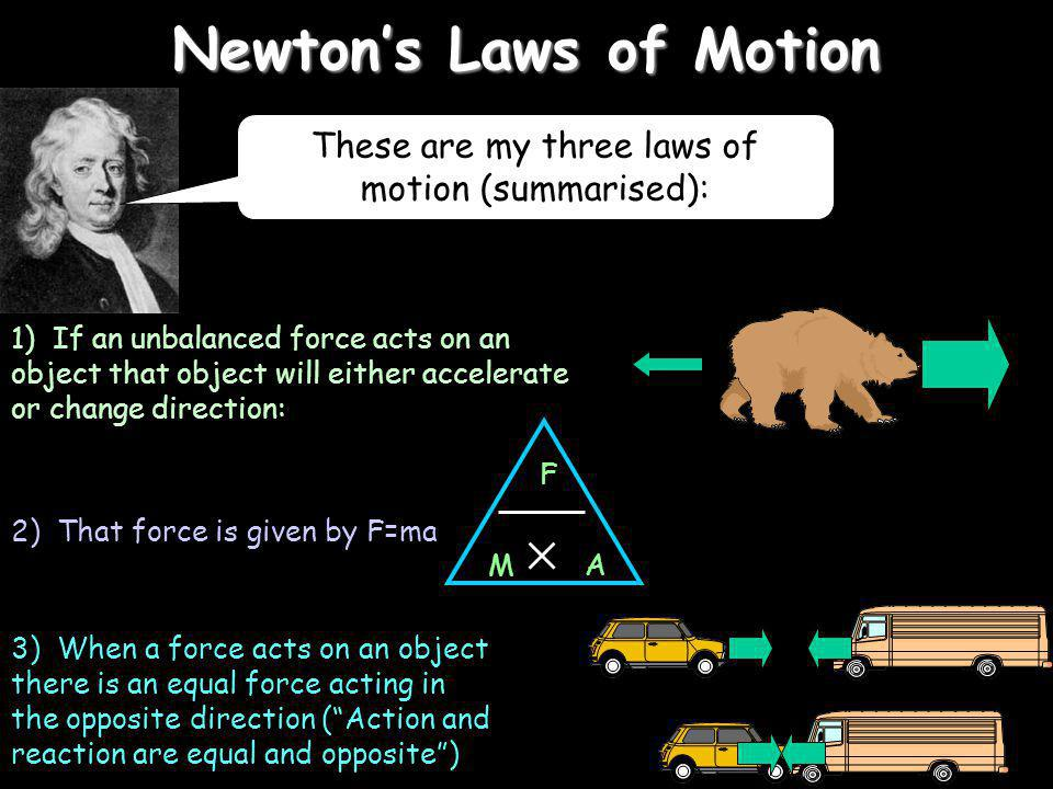 Newtons Laws of Motion 1) If an unbalanced force acts on an object that object will either accelerate or change direction: 2) That force is given by F=ma 3) When a force acts on an object there is an equal force acting in the opposite direction (Action and reaction are equal and opposite) F A M These are my three laws of motion (summarised):