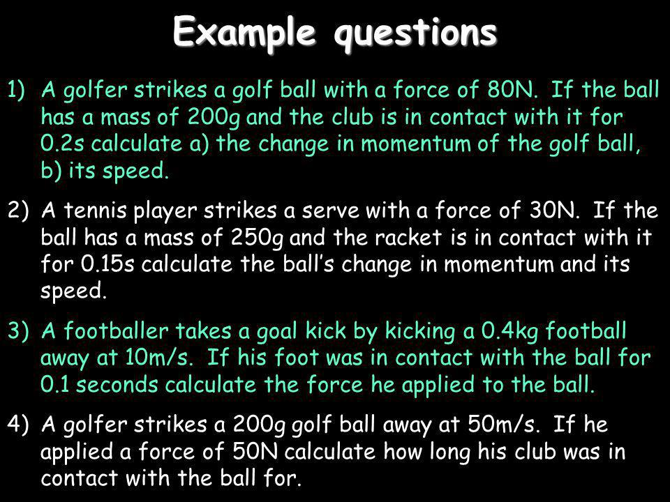 Example questions 1)A golfer strikes a golf ball with a force of 80N. If the ball has a mass of 200g and the club is in contact with it for 0.2s calcu