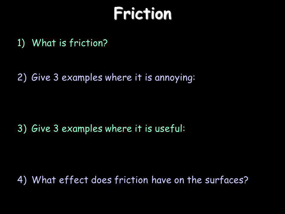 Friction 1)What is friction? 2)Give 3 examples where it is annoying: 3)Give 3 examples where it is useful: 4)What effect does friction have on the sur