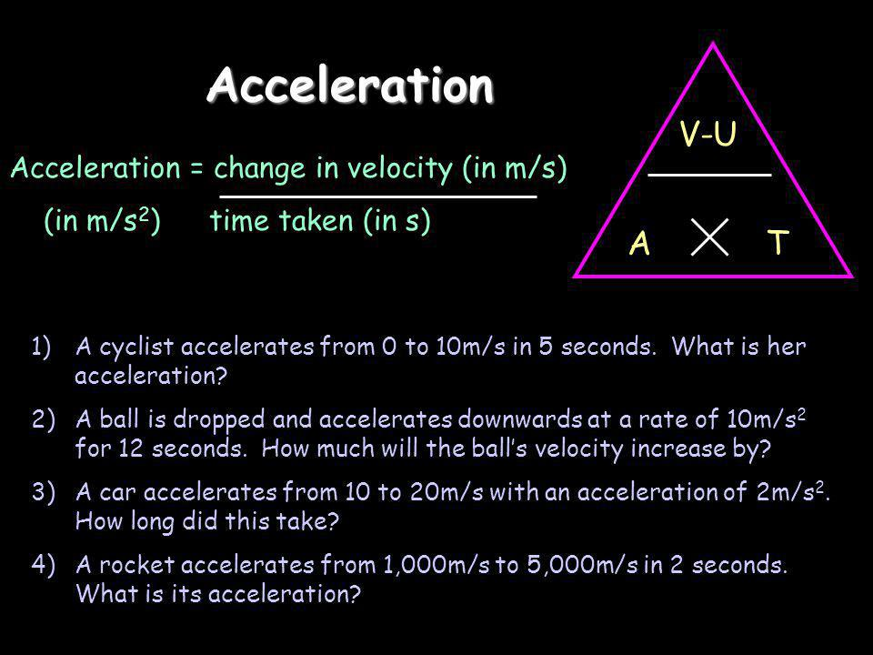 Acceleration V-U TA Acceleration = change in velocity (in m/s) (in m/s 2 ) time taken (in s) 1)A cyclist accelerates from 0 to 10m/s in 5 seconds.
