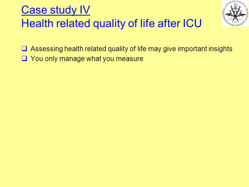 Assessing health related quality of life may give important insights You only manage what you measure Case study IV Health related quality of life after ICU