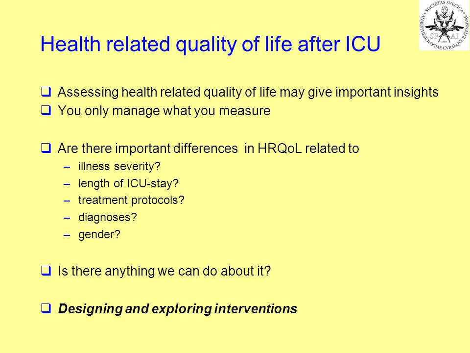 Assessing health related quality of life may give important insights You only manage what you measure Are there important differences in HRQoL related to –illness severity.