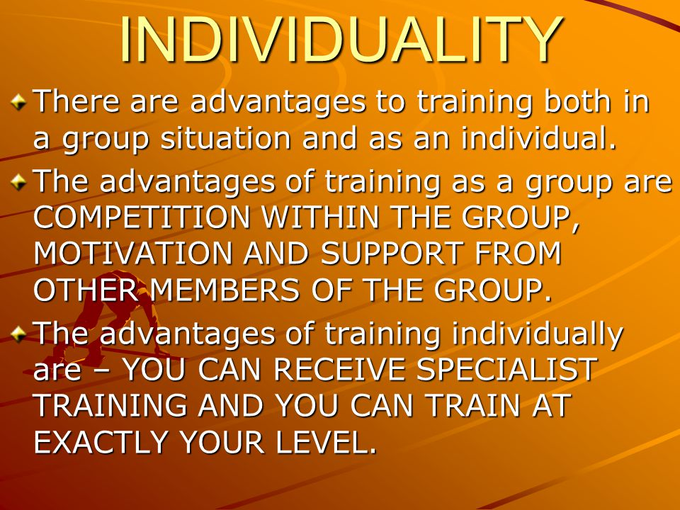 INDIVIDUALITY There are advantages to training both in a group situation and as an individual. The advantages of training as a group are COMPETITION W