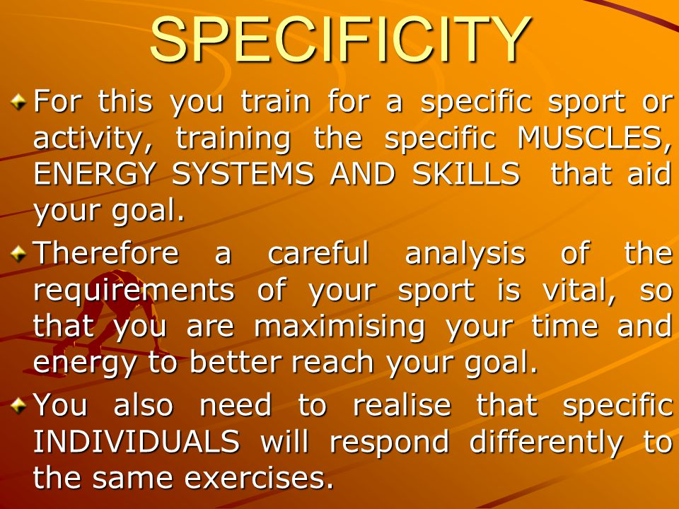 SPECIFICITYFor this you train for a specific sport or activity, training the specific MUSCLES, ENERGY SYSTEMS AND SKILLS that aid your goal. Therefore