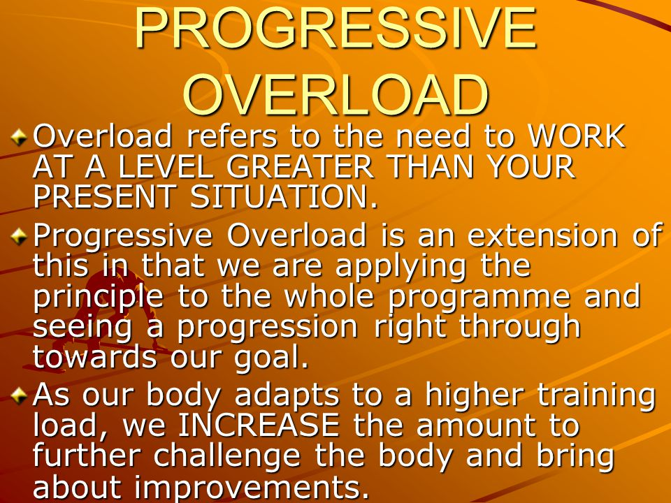 PROGRESSIVE OVERLOAD Overload refers to the need to WORK AT A LEVEL GREATER THAN YOUR PRESENT SITUATION. Progressive Overload is an extension of this