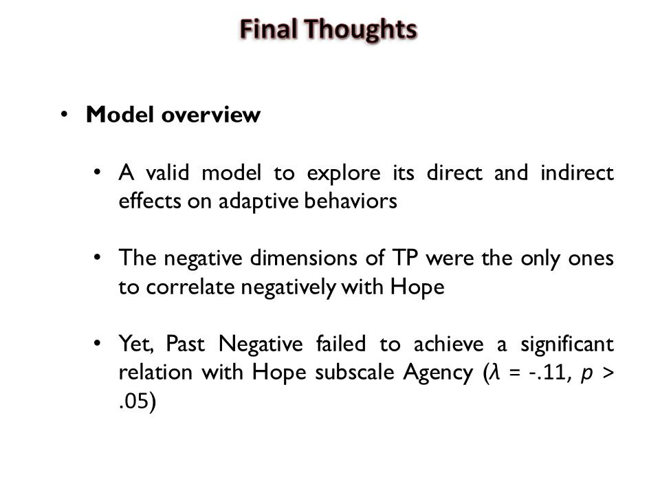 Model overview A valid model to explore its direct and indirect effects on adaptive behaviors The negative dimensions of TP were the only ones to correlate negatively with Hope Yet, Past Negative failed to achieve a significant relation with Hope subscale Agency ( λ = -.11, p >.05 )
