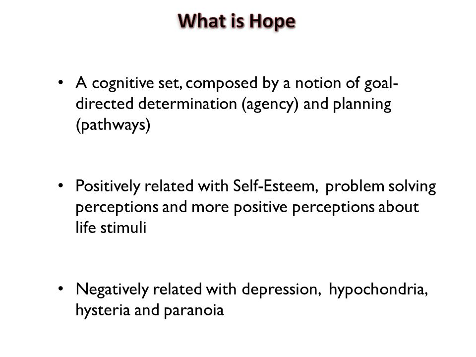 A cognitive set, composed by a notion of goal- directed determination (agency) and planning (pathways) Positively related with Self-Esteem, problem solving perceptions and more positive perceptions about life stimuli Negatively related with depression, hypochondria, hysteria and paranoia