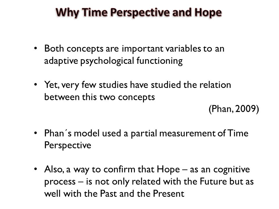 Both concepts are important variables to an adaptive psychological functioning Yet, very few studies have studied the relation between this two concepts (Phan, 2009) Phan´s model used a partial measurement of Time Perspective Also, a way to confirm that Hope – as an cognitive process – is not only related with the Future but as well with the Past and the Present