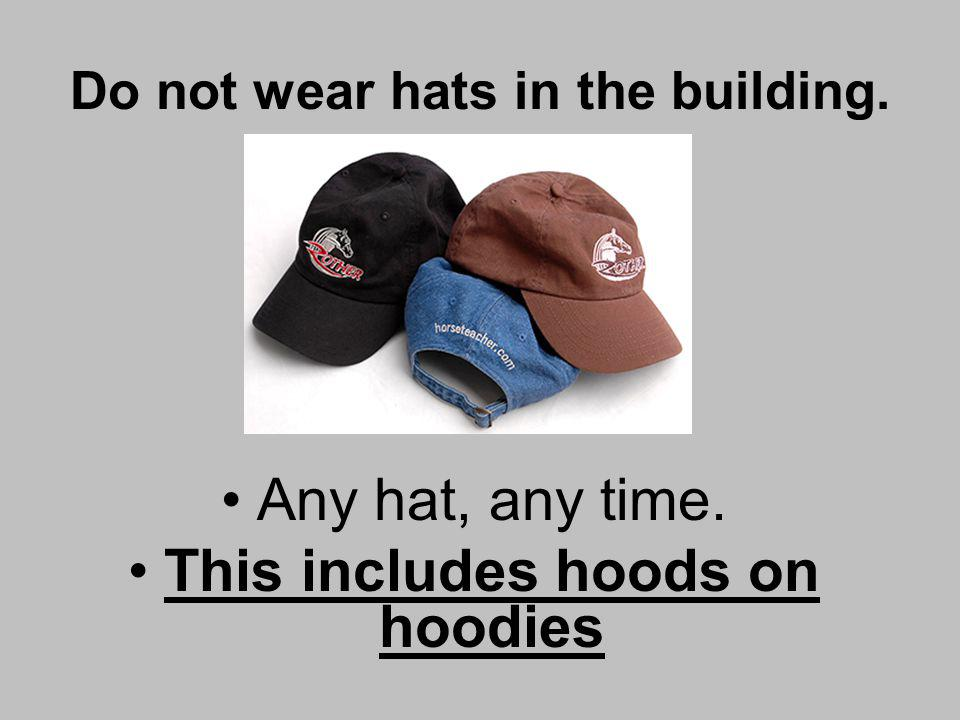 Do not wear hats in the building. Any hat, any time. This includes hoods on hoodies