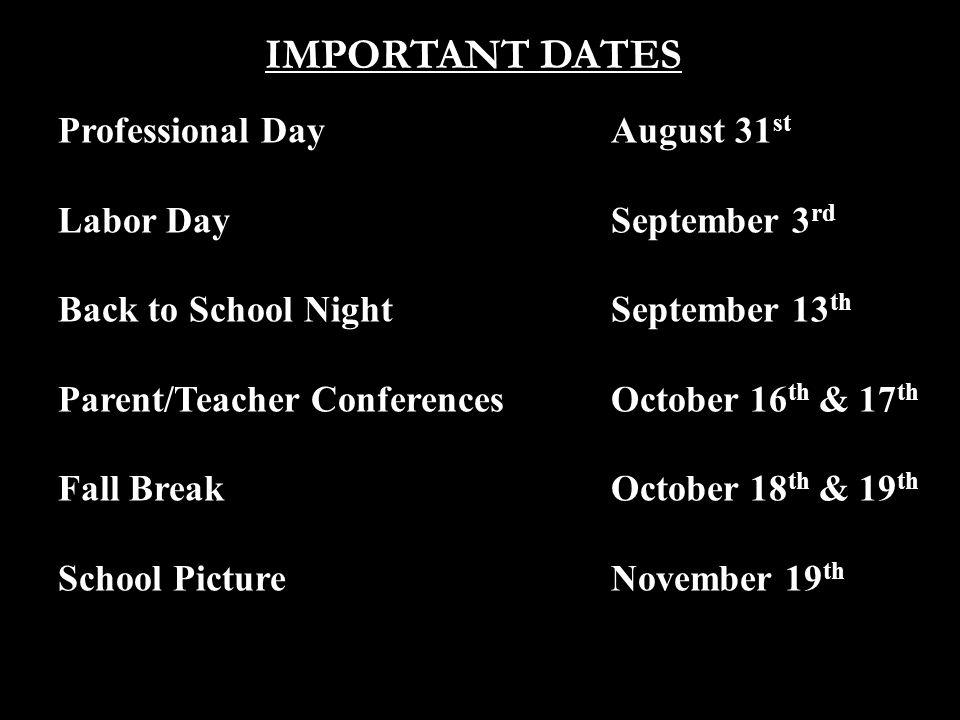 IMPORTANT DATES Professional DayAugust 31 st Labor DaySeptember 3 rd Back to School NightSeptember 13 th Parent/Teacher ConferencesOctober 16 th & 17 th Fall BreakOctober 18 th & 19 th School PictureNovember 19 th