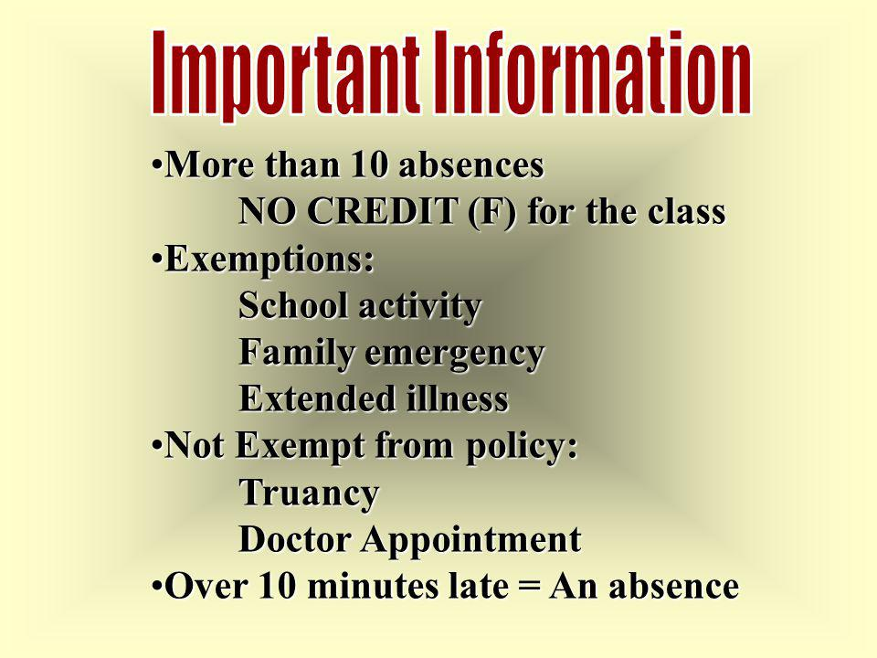 More than 10 absencesMore than 10 absences NO CREDIT (F) for the class Exemptions:Exemptions: School activity Family emergency Extended illness Not Exempt from policy:Not Exempt from policy:Truancy Doctor Appointment Over 10 minutes late = An absenceOver 10 minutes late = An absence