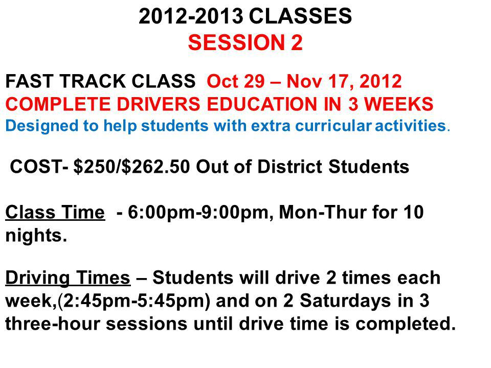 FAST TRACK CLASS Jan 9 – Jan 31, 2013 COMPLETE DRIVERS EDUCATION IN 3 WEEKS Designed to help students with extra curricular activities.