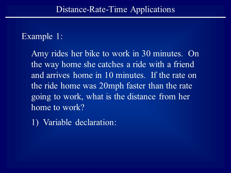 Distance-Rate-Time Applications Example 1: Amy rides her bike to work in 30 minutes. On the way home she catches a ride with a friend and arrives home