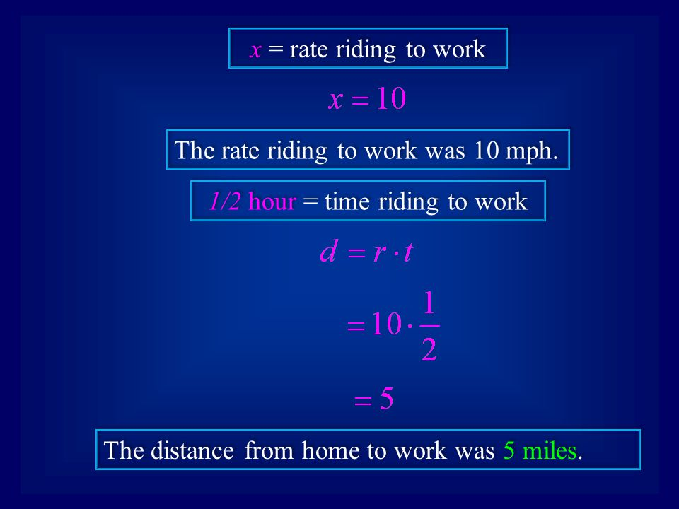 x = rate riding to work The rate riding to work was 10 mph. 1/2 hour = time riding to work The distance from home to work was 5 miles.