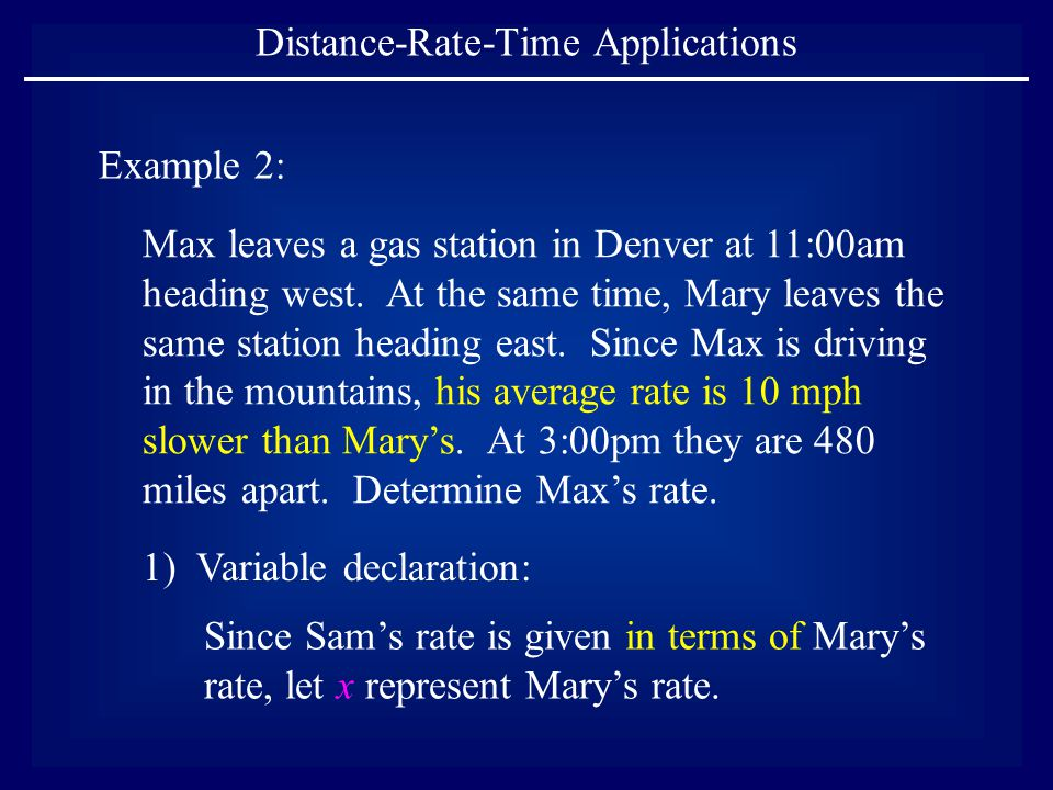 Distance-Rate-Time Applications Example 2: Max leaves a gas station in Denver at 11:00am heading west. At the same time, Mary leaves the same station
