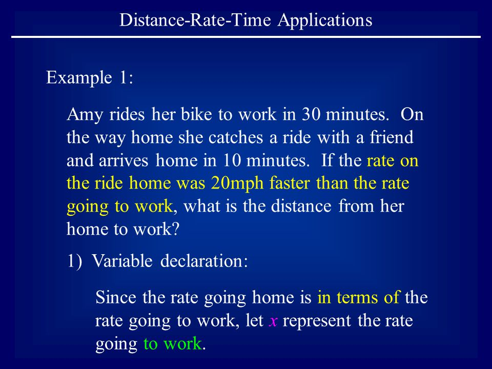 Distance-Rate-Time Applications Example 1: 1) Variable declaration: Since the rate going home is in terms of the rate going to work, let x represent t