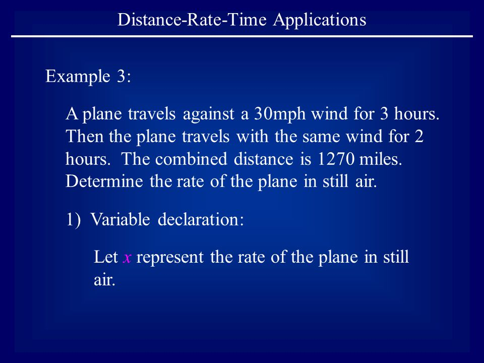Distance-Rate-Time Applications Example 3: A plane travels against a 30mph wind for 3 hours. Then the plane travels with the same wind for 2 hours. Th