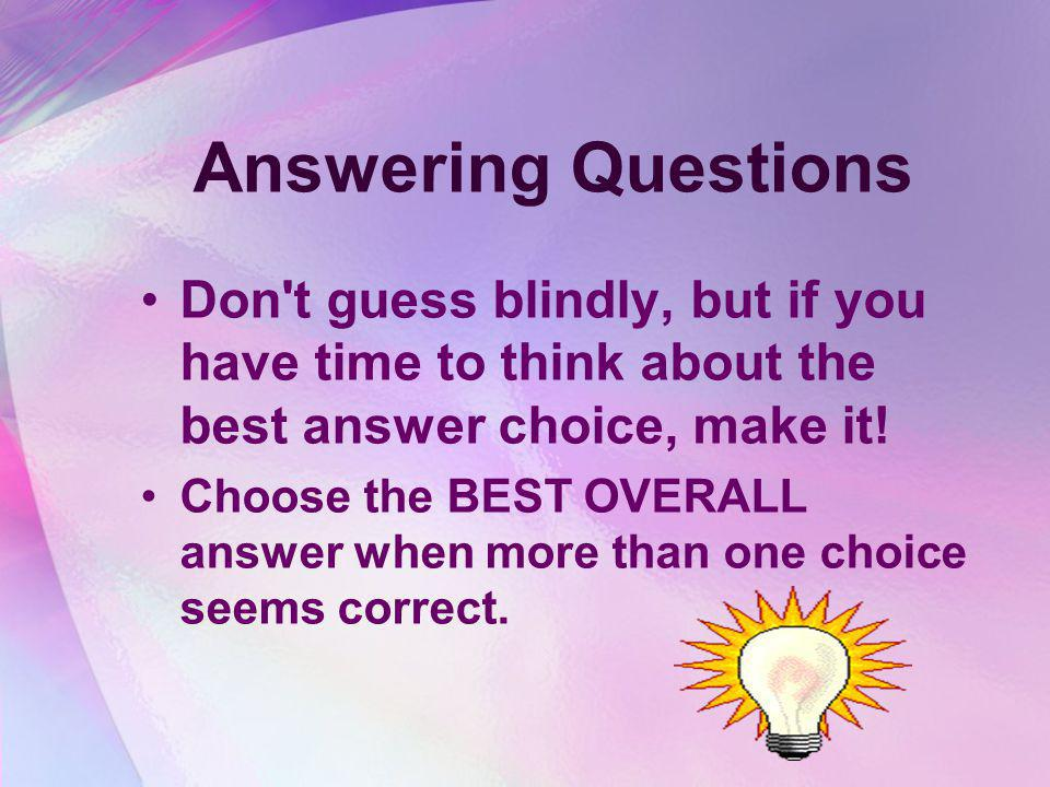 Answering Questions Don t guess blindly, but if you have time to think about the best answer choice, make it.