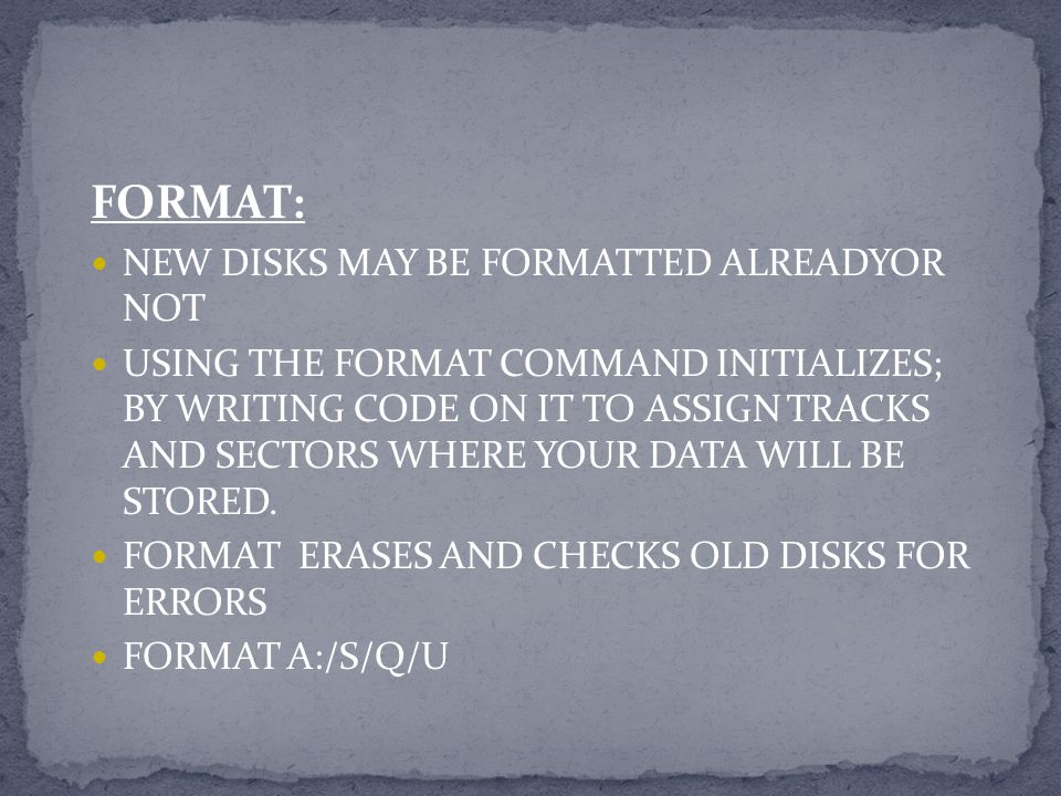 FORMAT: NEW DISKS MAY BE FORMATTED ALREADYOR NOT USING THE FORMAT COMMAND INITIALIZES; BY WRITING CODE ON IT TO ASSIGN TRACKS AND SECTORS WHERE YOUR D