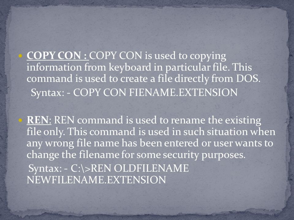 COPY CON : COPY CON is used to copying information from keyboard in particular file. This command is used to create a file directly from DOS. Syntax: