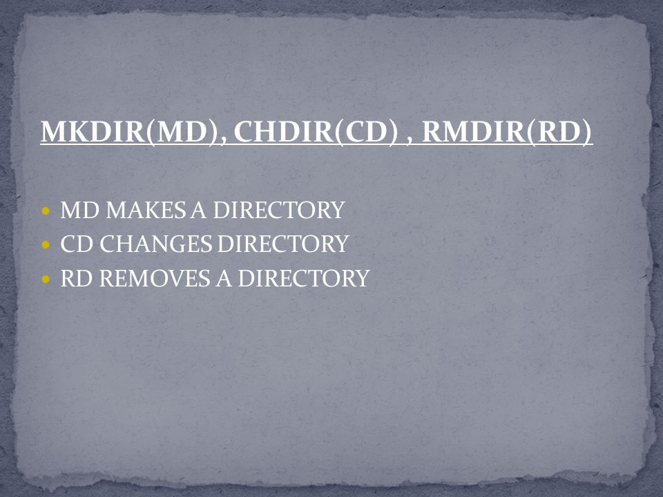 MKDIR(MD), CHDIR(CD), RMDIR(RD) MD MAKES A DIRECTORY CD CHANGES DIRECTORY RD REMOVES A DIRECTORY