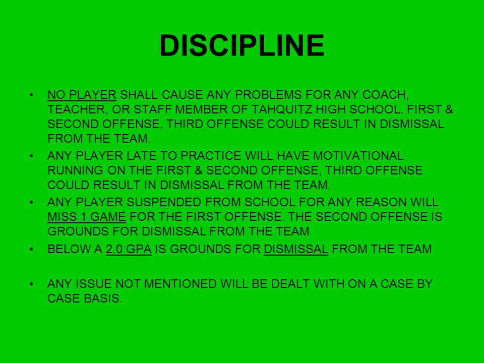 DISCIPLINE NO PLAYER SHALL CAUSE ANY PROBLEMS FOR ANY COACH, TEACHER, OR STAFF MEMBER OF TAHQUITZ HIGH SCHOOL. FIRST & SECOND OFFENSE, THIRD OFFENSE C