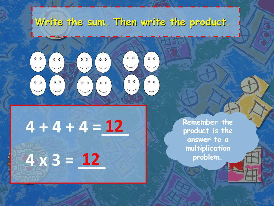 Write the sum. Then write the product. Remember the sum is the answer to an addition problem.